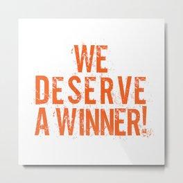 We Deserve A Winner Metal Print