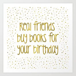 Real friends buy books for your birthday (golden) Art Print