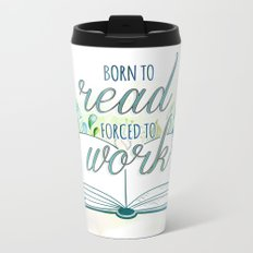 BORN TO READ, FORCED TO WORK Metal Travel Mug