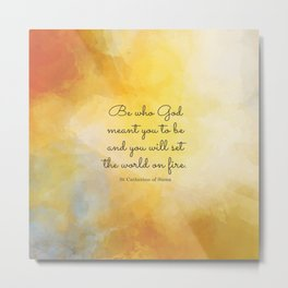 Be who God meant you to be and you will set the world on fire. St Catherine of Siena Metal Print