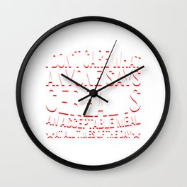 I DON'T CARE WHAT ANYONE SAYS CEREAL IS AN ACCEPTABLE MEAL AT ALL TIMES OF THE DAY Wall Clock