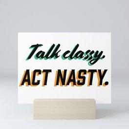 Talk Classy. Act Nasty. Typography Art Mini Art Print