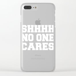 Funny Sarcastic SHHHH No One Cares Clear iPhone Case