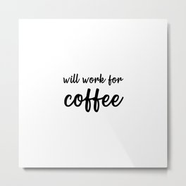 Will Work For Coffee Metal Print
