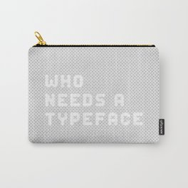 Who needs a typeface? Carry-All Pouch