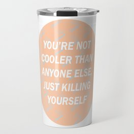 You are not cooler than anyone else, just killing yourself Travel Mug