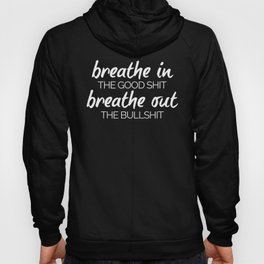 Breathe In The Good Sh*t Funny Quote Hoody
