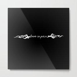 LOVE IS PAIN II Metal Print