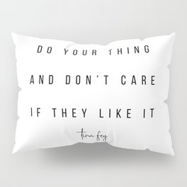 Do Your Thing and Don't Care If They Like It. -Tina Fey Pillow Sham
