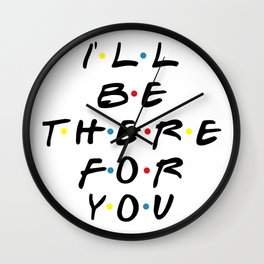 I'll be there for you! Wall Clock