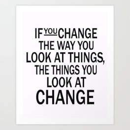 If you change the way you look at things, the things you look at change Art Print