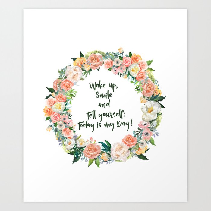 Wake Up, Smile and Tell yourself: Today is my Day! Art Print