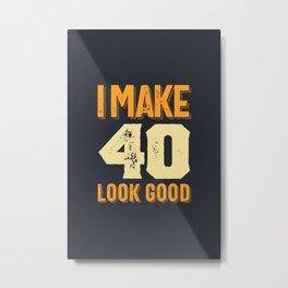 I Make 40 Look Good 40th Birthday Gift Metal Print