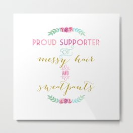 Proud supporter of messy hair & sweatpants Metal Print