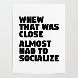 Whew That Was Close Almost Had To Socialize Poster