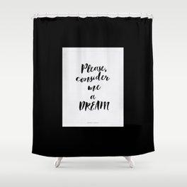 Please, consider me a dream Shower Curtain