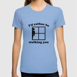 I'd Rather Be Stalking You T-shirt