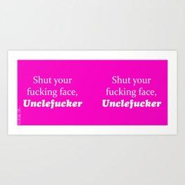 Shut Your Fucking Face Uncle Fucker -Pink Art Print