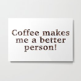 Coffee Makes Me A Better Person! Metal Print