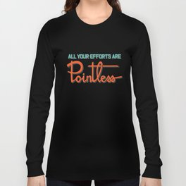All your efforts are pointless Long Sleeve T-shirt