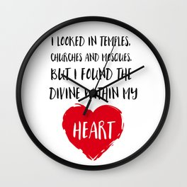 I looked in temples, churches, and mosques, but I found the Divine within my heart Wall Clock