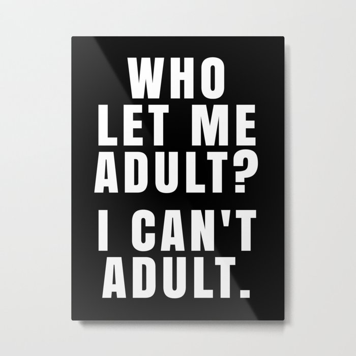 WHO LET ME ADULT? I CAN'T ADULT. (Black & White) Metal Print