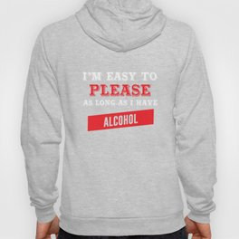 I'm Easy to Please as Long as I Have Alcohol Funny T-shirt Hoody
