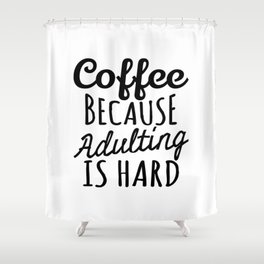 Coffee Because Adulting is Hard Shower Curtain