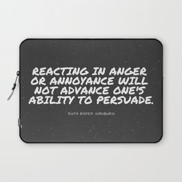 """Ruth Bader Ginsburg """"Reacting in anger or annoyance will not advance one's ability to persuade """" Laptop Sleeve"""