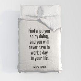 Find a job you enjoy doing, and you will never have to work a day in your life. - Mark Twain Comforters