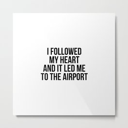 I followed my heart and it led me to the airport Metal Print
