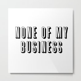 None of My Business Metal Print