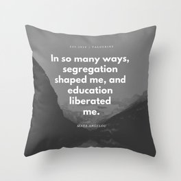 Maya Angelou Quote  | In so many ways, segregation shaped me, and education liberated me. Throw Pillow