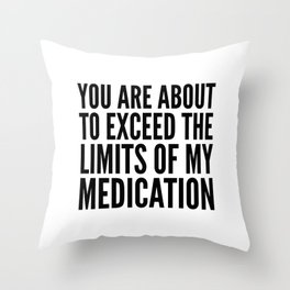 You Are About to Exceed the Limits of My Medication Throw Pillow