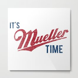IT'S MUELLER TIME Investigate Impeach Anti-Trump Metal Print