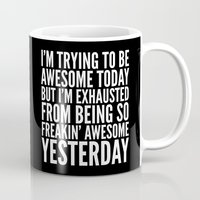 sayings Mugs featuring I'M TRYING TO BE AWESOME TODAY, BUT I'M EXHAUSTED FROM BEING SO FREAKIN' AWESOME YESTERDAY (B&W) by CreativeAngel