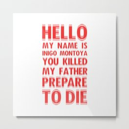 HELLO MY NAME IS INIGO MONTOYA YOU KILLED MY FATHER PREPARE TO DIE Metal Print
