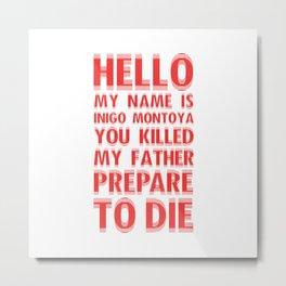 HELLO MY NAME IS INIGO MONTOYA YOU KILLED MY FATHER PREPARE TO DIE Metal Print