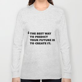 Quote: The best way to predict your future is to create it. Long Sleeve T-shirt