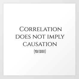 CORRELATION DOES NOT IMPLY CAUSATION Art Print