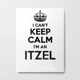I cant keep calm I am an ITZEL Metal Print