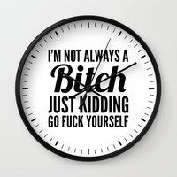sayings Wall Clocks featuring I'M NOT ALWAYS A BITCH JUST KIDDING GO FUCK YOURSELF by CreativeAngel