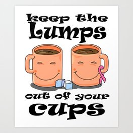 Keep the Lumps out of your Cups Breast Cancer Art Print