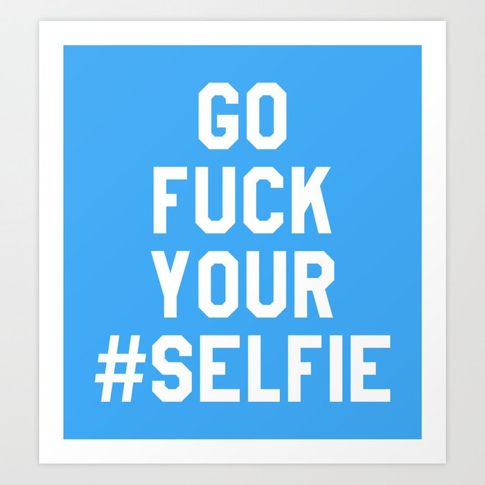GO FUCK YOUR SELFIE (Blue) Art Print