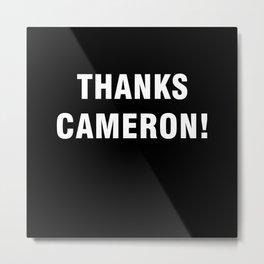 Thanks Cameron Metal Print