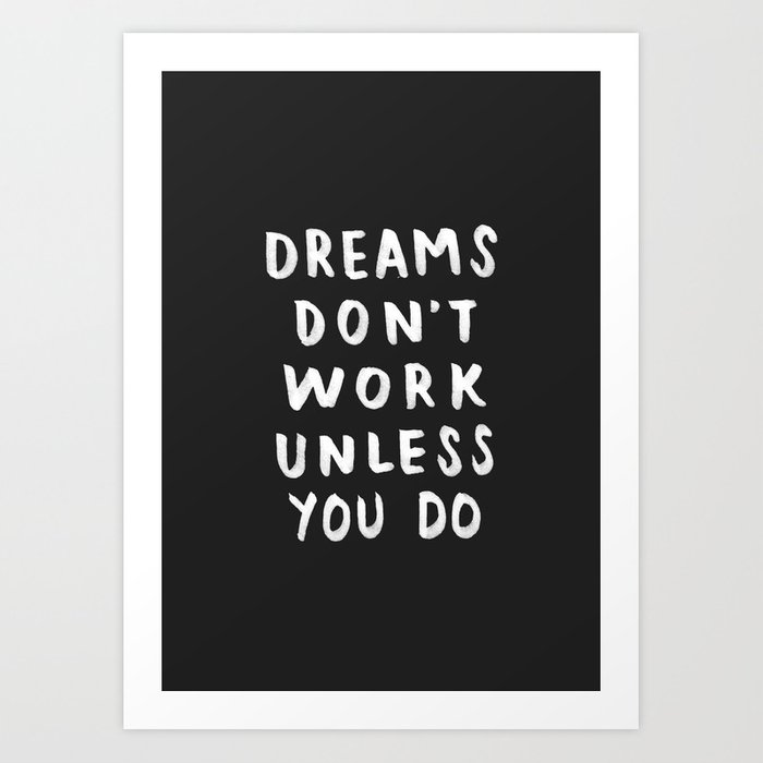 Dreams Don't Work Unless You Do - Black & White Typography 01 Art Print