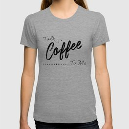 Coffee Art, Talk Coffee to Me, Funny Quote T-shirt
