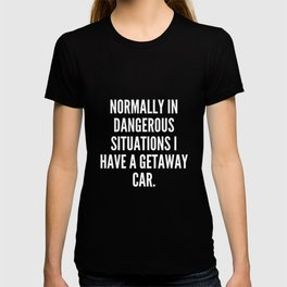Normally in dangerous situations I have a getaway car T-shirt
