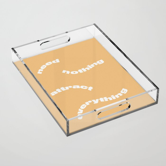Need Nothing Attract Everything Acrylic Tray
