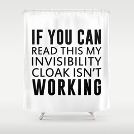 IF YOU CAN READ THIS MY INVISIBILITY CLOAK ISN'T WORKING Shower Curtain
